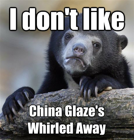 I don't like China Glaze's Whirled Away - I don't like China Glaze's Whirled Away  Confession Bear