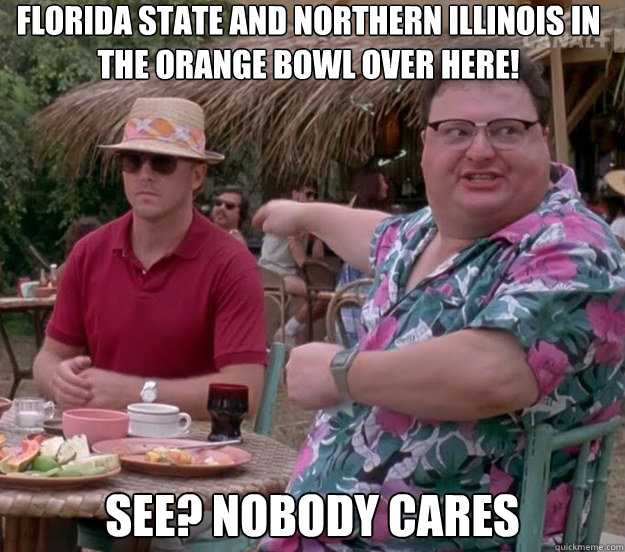 Florida State and Northern Illinois in the Orange Bowl over here! See? nobody cares - Florida State and Northern Illinois in the Orange Bowl over here! See? nobody cares  we got dodgson here