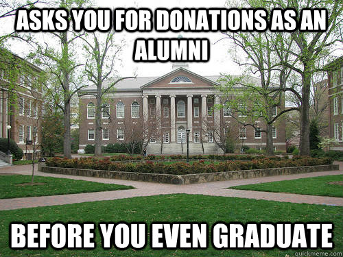 asks you for donations as an alumni before you even graduate - asks you for donations as an alumni before you even graduate  Scumbag University