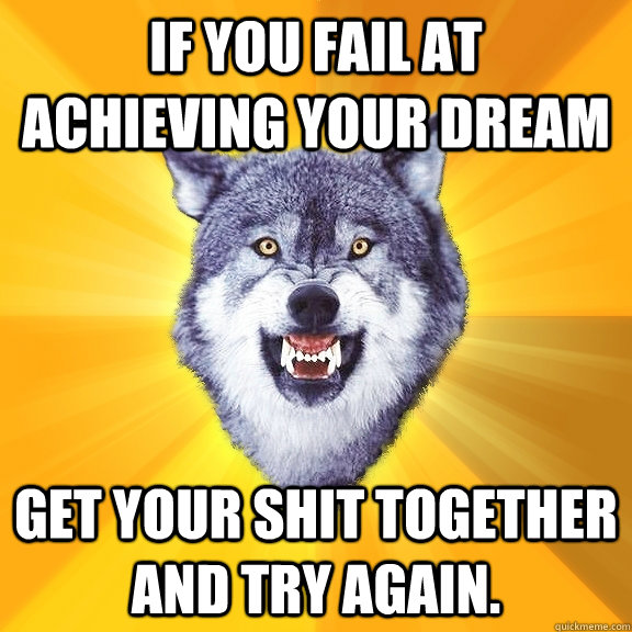 If you fail at achieving your dream  Get your shit together and try again. - If you fail at achieving your dream  Get your shit together and try again.  Courage Wolf