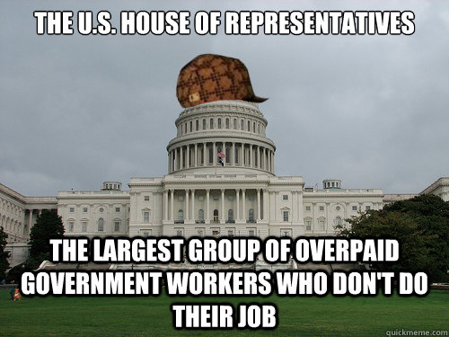 The U.S. House of Representatives The largest group of Overpaid Government Workers who don't do their job - The U.S. House of Representatives The largest group of Overpaid Government Workers who don't do their job  Douchebag US Congress