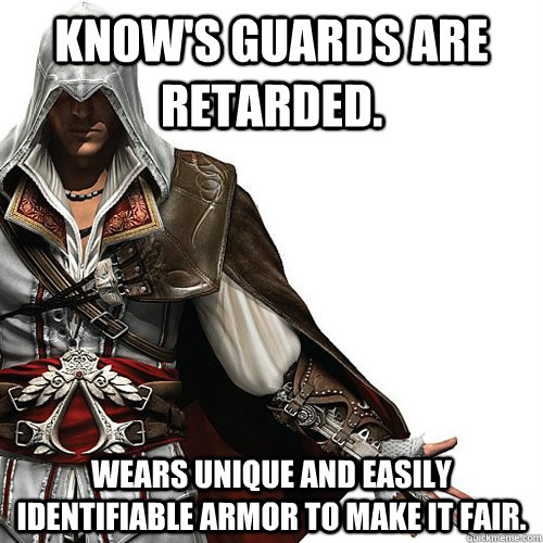 Know's guards are retarded. Wears unique and easily identi