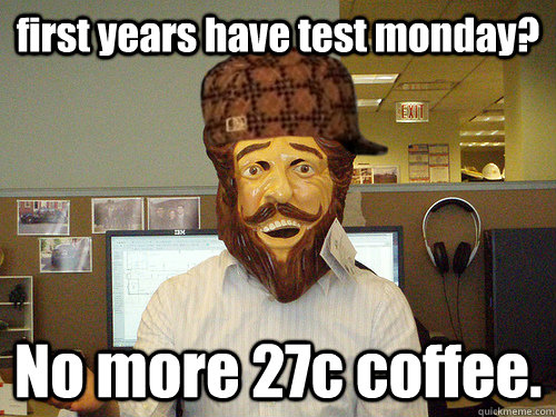 first years have test monday? No more 27c coffee.