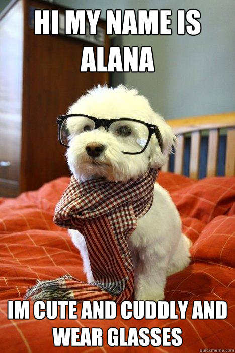 aadd8f51210f6844d66e2d925fb6f1f27590bdb218c696c3126c607bc412fa7a hi my name is alana im cute and cuddly and wear glasses hipster