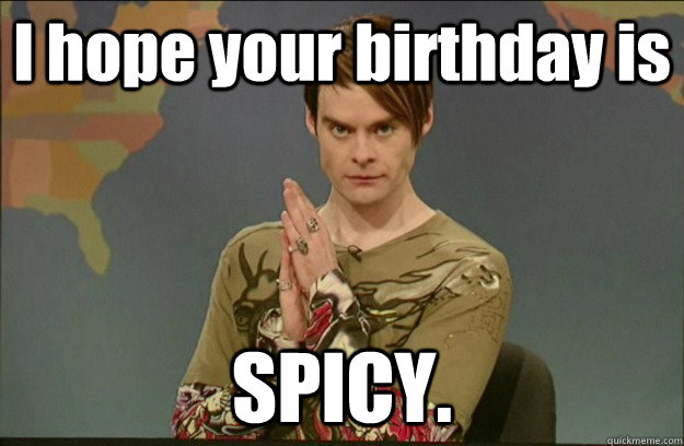 I hope your birthday is  SPICY.