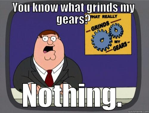 YOU KNOW WHAT GRINDS MY GEARS? NOTHING. Grinds my gears
