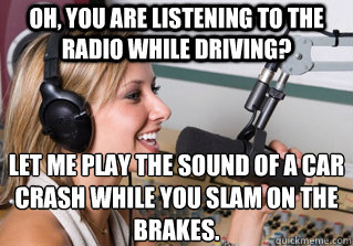 Oh, you are listening to the radio while driving? Let me play the sound of a car crash while you slam on the brakes. - Oh, you are listening to the radio while driving? Let me play the sound of a car crash while you slam on the brakes.  scumbag radio dj