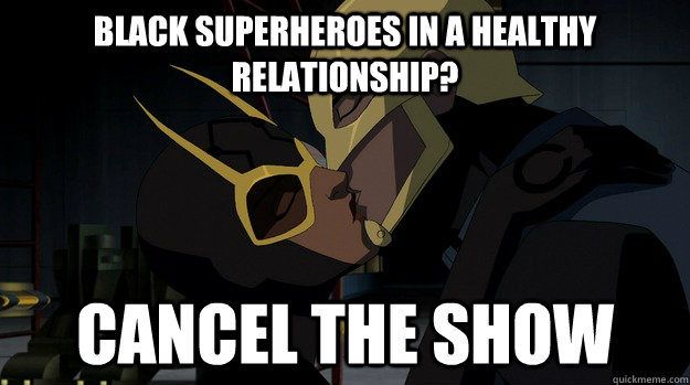 Black superheroes in a healthy relationship? cancel the show - Black superheroes in a healthy relationship? cancel the show  Scumbag Cartoon Network