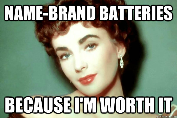 name-brand batteries because i'm worth it - name-brand batteries because i'm worth it  Liz Taylor Worth It