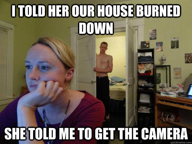 I told her our house burned down she told me to get the camera  - I told her our house burned down she told me to get the camera   Redditors Husband