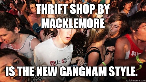 Thrift Shop by Macklemore Is the new Gangnam Style. - Thrift Shop by Macklemore Is the new Gangnam Style.  Sudden Clarity Clarence