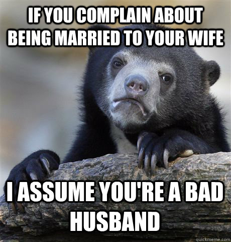 IF YOU COMPLAIN ABOUT BEING MARRIED TO YOUR WIFE I ASSUME YOU'RE A BAD HUSBAND - IF YOU COMPLAIN ABOUT BEING MARRIED TO YOUR WIFE I ASSUME YOU'RE A BAD HUSBAND  Confession Bear