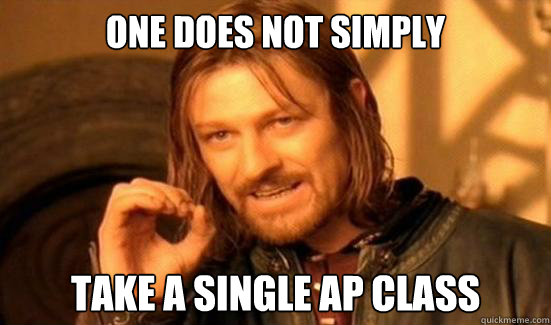 One Does Not Simply Take a single AP class - One Does Not Simply Take a single AP class  Boromir