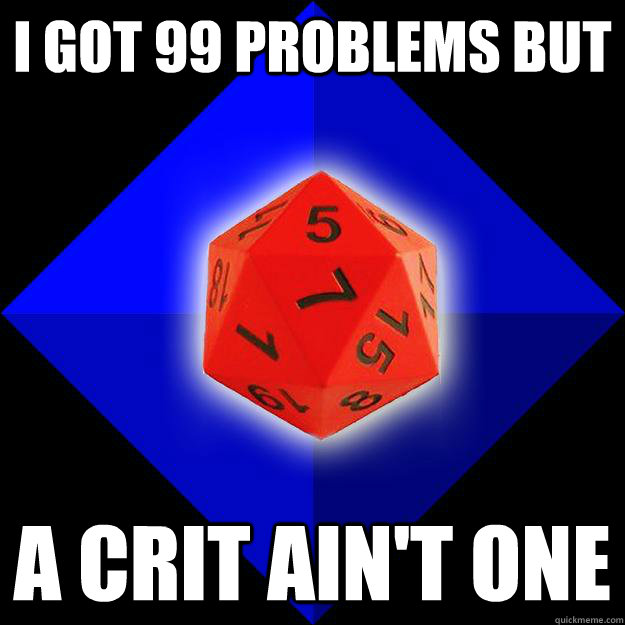 i got 99 problems but a crit ain't one  Nerd World Problems