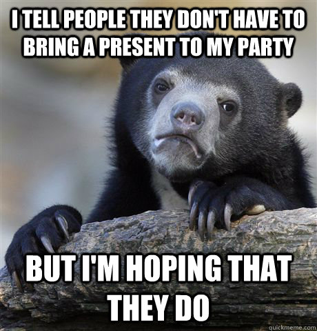 i tell people they don't have to bring a present to my party but i'm hoping that they do - i tell people they don't have to bring a present to my party but i'm hoping that they do  Confession Bear