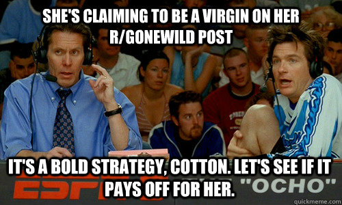 She's claiming to be a virgin on her r/gonewild post It's a bold strategy, Cotton. Let's see if it pays off for her. - She's claiming to be a virgin on her r/gonewild post It's a bold strategy, Cotton. Let's see if it pays off for her.  Cotton Pepper