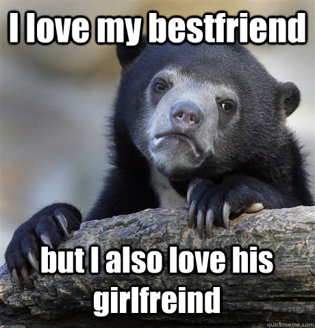I love my bestfriend but I also love his girlfreind  Confession Bear