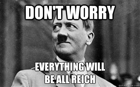 Don't Worry Everything will be all reich