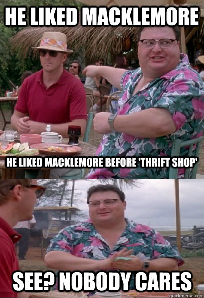 He liked macklemore he liked macklemore before 'thrift shop' See? nobody cares  Nobody Cares