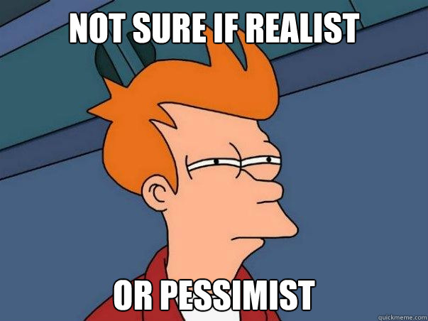 Not sure if realist or pessimist - Not sure if realist or pessimist  Not sure Fry