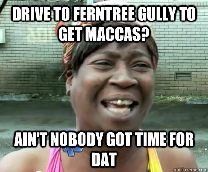 Drive to ferntree gully to get maccas? Ain't nobody got time for dat