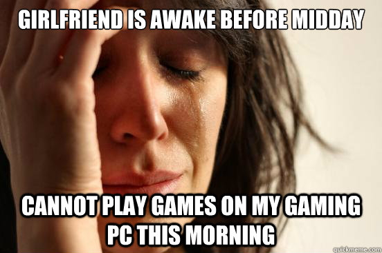 Girlfriend is awake before midday  Cannot play games on my gaming PC this morning - Girlfriend is awake before midday  Cannot play games on my gaming PC this morning  First World Problems