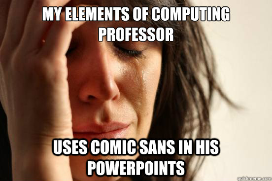 My Elements of Computing Professor uses comic sans in his powerpoints - My Elements of Computing Professor uses comic sans in his powerpoints  First World Problems