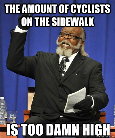 The amount of cyclists on the sidewalk Is too damn high - The amount of cyclists on the sidewalk Is too damn high  Rent Is Too Damn High Guy