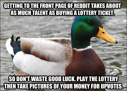 Getting to the front page of Reddit takes about as much talent as buying a lottery ticket. So Don't waste good luck. Play the lottery then take pictures of your money for upvotes. - Getting to the front page of Reddit takes about as much talent as buying a lottery ticket. So Don't waste good luck. Play the lottery then take pictures of your money for upvotes.  Actual Advice Mallard