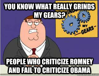 You Know What really grinds my gears? People who criticize Romney and fail to criticize Obama - You Know What really grinds my gears? People who criticize Romney and fail to criticize Obama  Grinds my gears