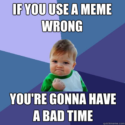 If you use a meme wrong You're gonna have a bad time - If you use a meme wrong You're gonna have a bad time  Success Baby