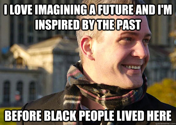 I love imagining a future and I'm inspired by the past Before black people lived here - I love imagining a future and I'm inspired by the past Before black people lived here  White Entrepreneurial Guy
