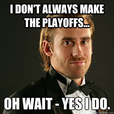 I don't always make the playoffs... Oh wait - yes I do.  - I don't always make the playoffs... Oh wait - yes I do.   handsome hank