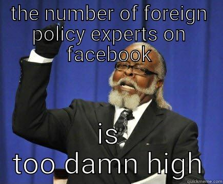 THE NUMBER OF FOREIGN POLICY EXPERTS ON FACEBOOK IS TOO DAMN HIGH Too Damn High