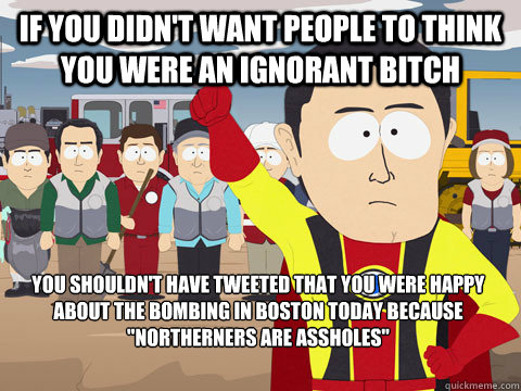 If you didn't want people to think you were an ignorant bitch you shouldn't have tweeted that you were happy about the bombing in boston today because