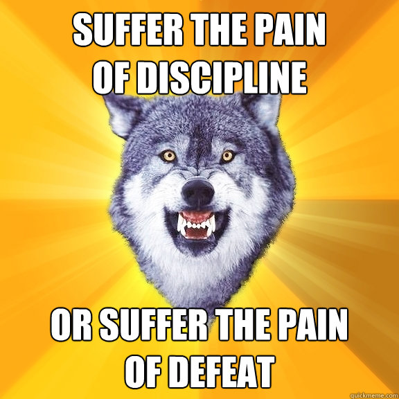 suffer the pain of discipline Or suffer the pain of defeat - suffer the pain of discipline Or suffer the pain of defeat  Courage Wolf