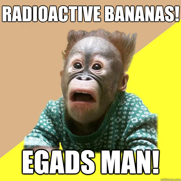 Radioactive bananas! Egads man! - Radioactive bananas! Egads man!  Shocked Monkey