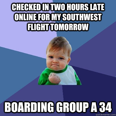Checked in two hours late online for my Southwest flight tomorrow Boarding Group A 34  Success Kid