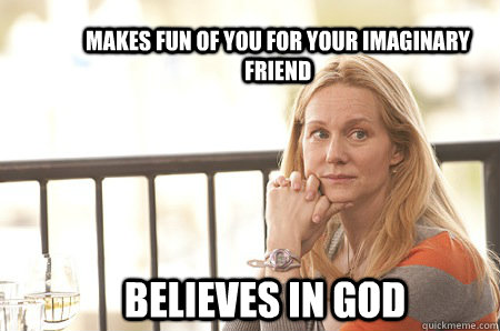 Makes fun of you for your imaginary friend believes in god