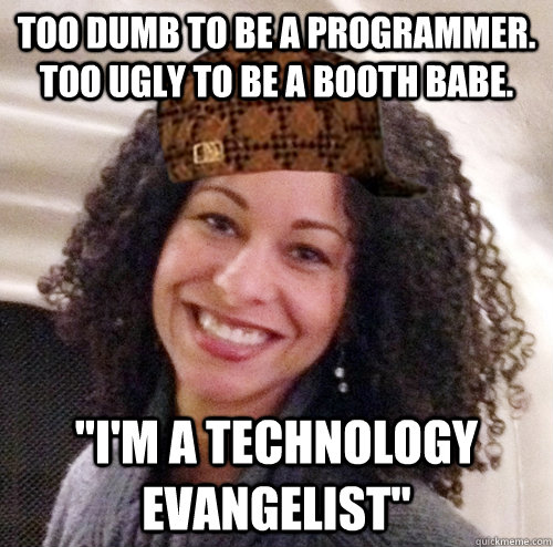 Too dumb to be a programmer. Too ugly to be a booth babe.