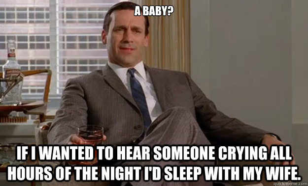 A baby? If I wanted to hear someone crying all hours of the night I'd sleep with my wife.