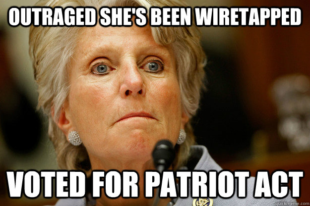 Outraged she's been wiretapped Voted for Patriot Act - Outraged she's been wiretapped Voted for Patriot Act  Scumbag Congresswoman