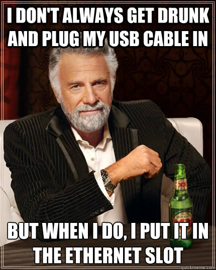 I don't always get drunk and plug my usb cable in but when I do, I put it in the ethernet slot - I don't always get drunk and plug my usb cable in but when I do, I put it in the ethernet slot  The Most Interesting Man In The World