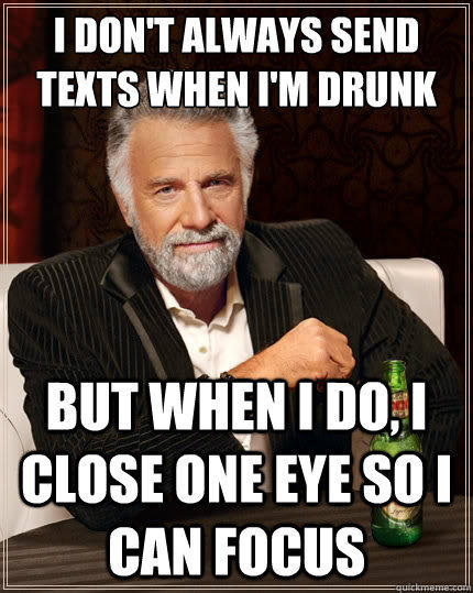 I don't always send texts when i'm drunk But when i do, i close one eye so i can focus - I don't always send texts when i'm drunk But when i do, i close one eye so i can focus  The Most Interesting Man In The World