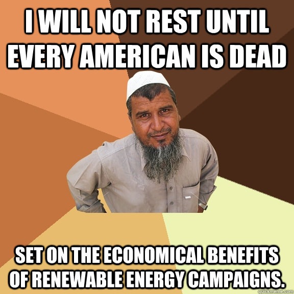 I will not rest until every American is dead set on the economical benefits of renewable energy campaigns. - I will not rest until every American is dead set on the economical benefits of renewable energy campaigns.  Ordinary Muslim Man