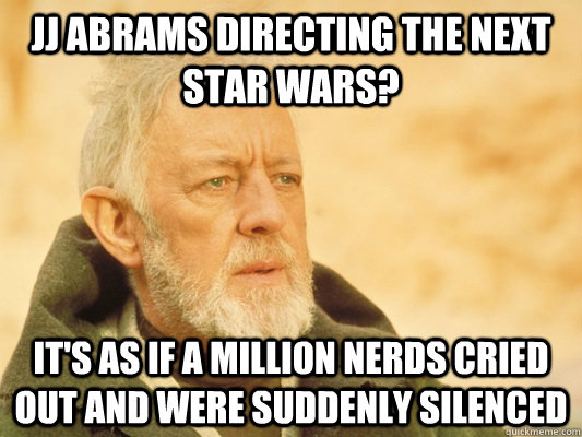 JJ Abrams directing the next star wars? it's as if a million nerds cried out and were suddenly silenced - JJ Abrams directing the next star wars? it's as if a million nerds cried out and were suddenly silenced  Obi Wan
