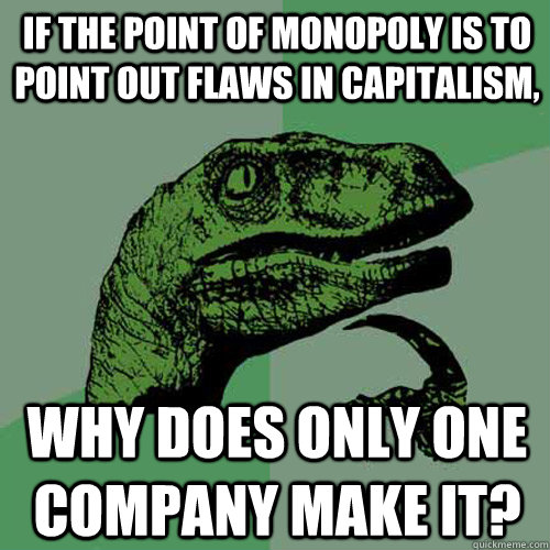If the point of Monopoly is to point out flaws in capitalism, Why does only one company make it? - If the point of Monopoly is to point out flaws in capitalism, Why does only one company make it?  Philosoraptor