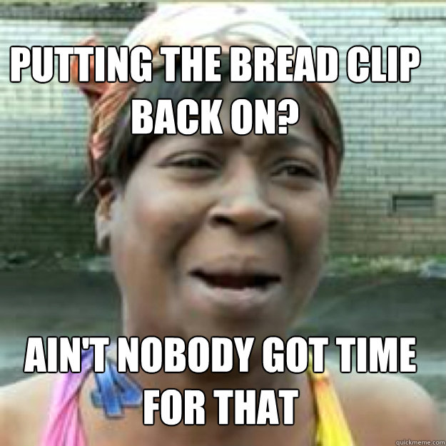 Putting the bread clip back on? Ain't nobody got time for that