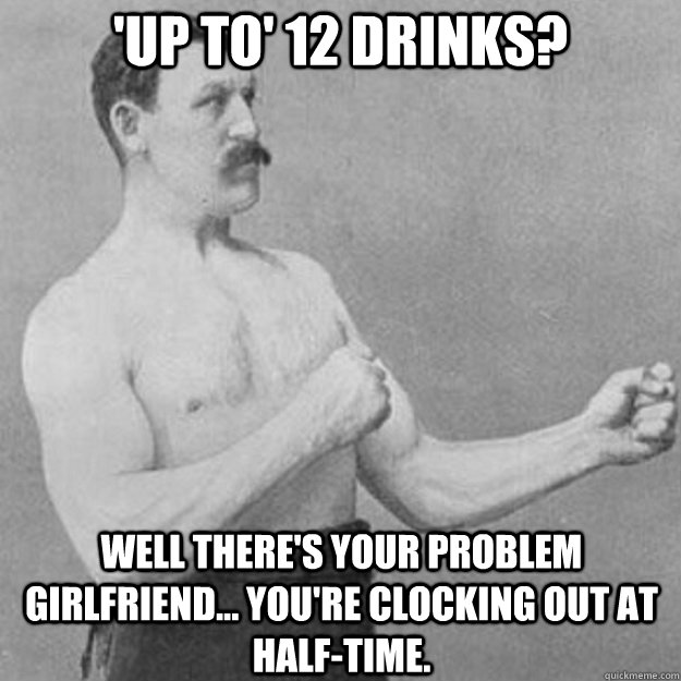 'Up to' 12 drinks? Well there's your problem girlfriend... you're clocking out at half-time. - 'Up to' 12 drinks? Well there's your problem girlfriend... you're clocking out at half-time.  overly manly man