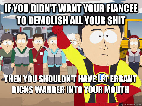 if you didn't want your fiancee to demolish all your shit then you shouldn't have let errant dicks wander into your mouth - if you didn't want your fiancee to demolish all your shit then you shouldn't have let errant dicks wander into your mouth  Captain Hindsight